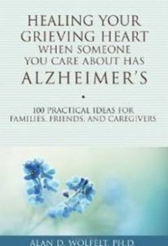 Healing Your Grieving Heart When Someone You Care About Has Alzheimer's: 100 Practical Ideas for Families, Friends, & Caregivers